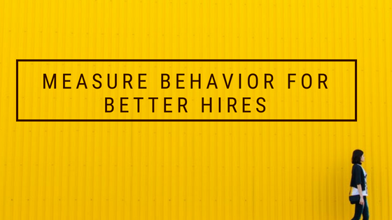Measure Behavior for Better Hires