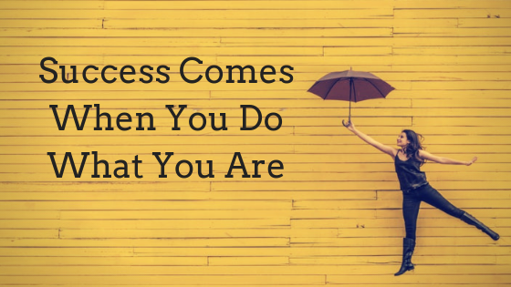 Success Comes When You Do What You Are