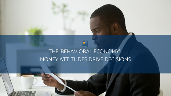 The 'Behavioral Economy': Money Attitudes Drive Decisions