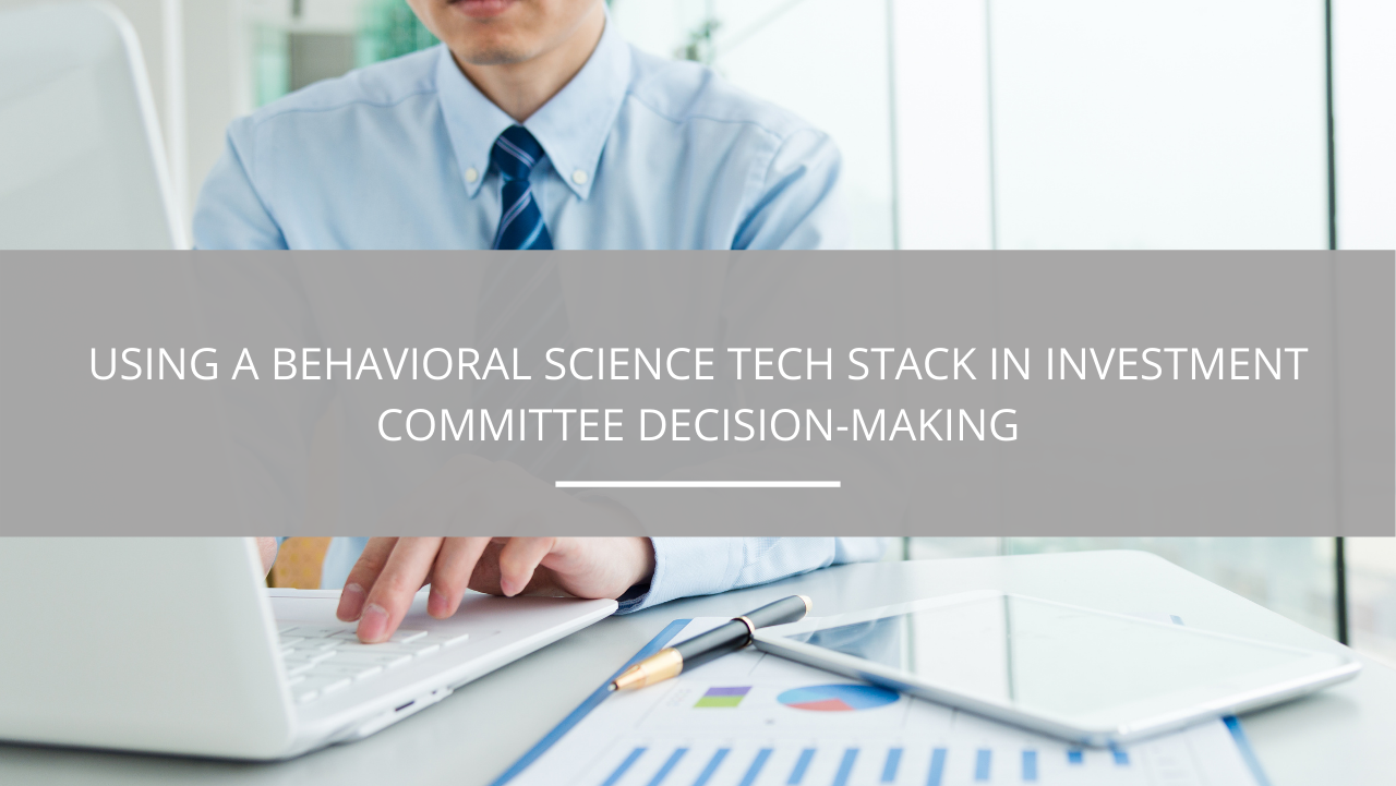 Using A Behavioral Science Tech Stack in Investment Committee Decision-Making